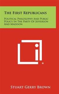 The First Republicans: Political Philosophy and Public Policy in the Party of Jefferson and Madison