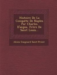 Histoire De La Conquête De Naples Par Charles D'anjou, Frère De Saint Louis...
