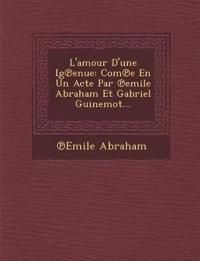 L'amour D'une Ig¿enue: Com¿e En Un Acte Par ¿emile Abraham Et Gabriel Guinemot...