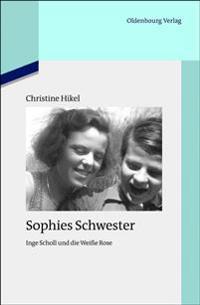 Sophies Schwester: Inge Scholl Und Die Weiße Rose