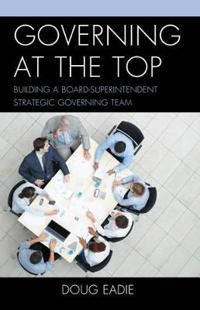 Governing at the Top: Building a Board-Superintendent Strategic Governing Team