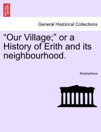 Our Village; Or a History of Erith and Its Neighbourhood.