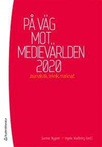 På väg mot medievärlden 2020 : Journalistik, teknik, marknad