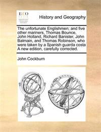 The Unfortunate Englishmen; And Five Other Mariners, Thomas Bounce, John Holland, Richard Banister, John Balmain, and Thomas Robinson, Who Were Taken by a Spanish Guarda Costa a New Edition, Carefully Corrected