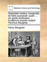 Dissertatio Medica, Inauguralis, de Febre Puerperali: Quam, ... Pro Gradu Doctoratus, ... Eruditorum Examini Subjicit Henricus Slaughter, ...