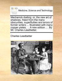 Mechanick Dialling; Or, the New Art of Shadows, Freed from the Many Obscurities, Superfluities and Errors of Former Writers ... Illustrated with Many Copper Plates, ... a New Edition. ... by Mr. Charles Leadbetter.