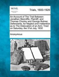 An Account of the Trial Between Jonathan Stancliffe, Plaintiff, and Thomas Chorley and George Bulmer, Defendants, for Neglect and Inattention as to the Dislocation of an Arm; Tried on Saturday, the 31st July, 1830