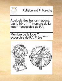 Apologie Des Francs-Ma Ons, Par Le Fr Re **** Membre de La Loge ** Ecossoise de P.*.
