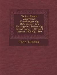To Aar Blandt Zouaverne: Erindringer Og Optegnelser Fra Felttogene I Italien Og Expeditioner I Afrika I Aarene 1859 Og 1860