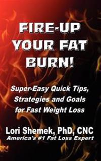 Fire-Up Your Fat Burn!: Super-Easy Quick Tips, Strategies and Goals for Fast Weight Loss