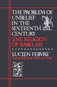 The Problem of Unbelief in the Sixteenth Century, the Religion of Rabelais