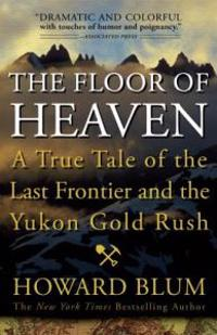 The Floor of Heaven: A True Tale of the Last Frontier and the Yukon Gold Rush