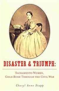 Disaster and Triumph: Sacramento Women, Gold Rush Through the Civil War