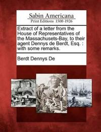 Extract of a Letter from the House of Representatives of the Massachusets-Bay, to Their Agent Dennys de Berdt, Esq.