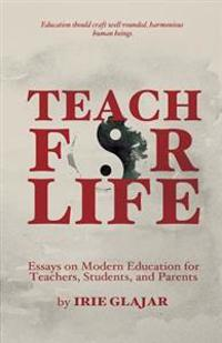 Teach for Life: Essays on Modern Education for Teachers, Students, and Parents