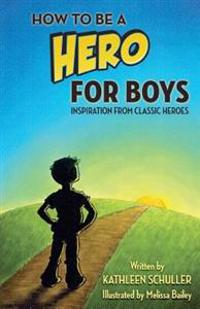 How to Be a Hero - For Boys: Inspiration from Classic Heroes