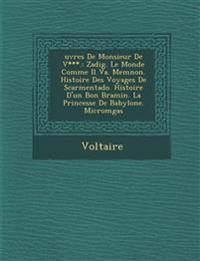 ¿uvres De Monsieur De V***.: Zadig. Le Monde Comme Il Va. Memnon. Histoire Des Voyages De Scarmentado. Histoire D'un Bon Bramin. La Princesse De Babyl