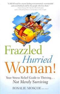 Frazzled Hurried Woman!: Your Stress Relief Guide to Thriving. . .Not Merely Surviving