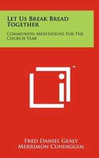 Let Us Break Bread Together: Communion Meditations for the Church Year