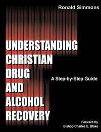 Understanding Christian Drug and Alcohol Recovery: A Step by Step Guide That Uses the Word of God as a Foundation, and Proven Recovery Tool That Have