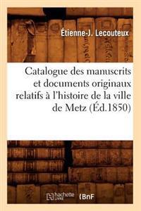 Catalogue Des Manuscrits Et Documents Originaux Relatifs A L'Histoire de la Ville de Metz