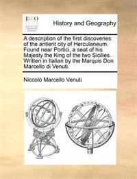 A Description of the First Discoveries of the Antient City of Herculaneum. Found Near Portici, a Seat of His Majesty the King of the Two Sicilies. Written in Italian by the Marquis Don Marcello Di Venuti.
