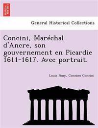 Concini, Mar Chal D'Ancre, Son Gouvernement En Picardie 1611-1617. Avec Portrait.