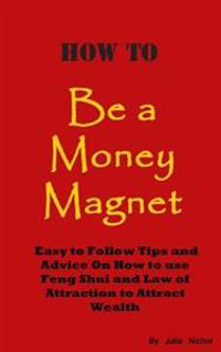 How to Be a Money Magnet: Easy to Follow Feng Shui and Law of Attraction Tips and Advise to Attract Wealth