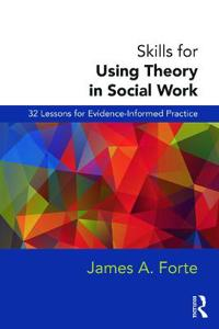 Skills for Using Theory in Social Work: 32 Lessons for Evidence-Informed Practice