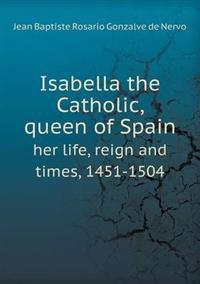 Isabella the Catholic, Queen of Spain Her Life, Reign and Times, 1451-1504