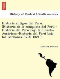 Historia Antigua del Peru . (Historia de La Conquista del Peru .-Historia del Peru Bajo La Dinastia Austriaca.-Historia del Peru Bajo Los Borbones. 1700-1821.).