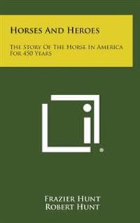 Horses and Heroes: The Story of the Horse in America for 450 Years