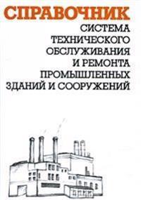 Sistema Tehnicheskogo Obsluzhivaniya I Remonta Promyshlennyh Zdanij I Sooruzhenij. Spravochnik