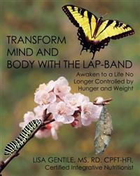 Transform Mind and Body with the Lap-Band: Awaken to a Life No Longer Controlled by Hunger and Weight