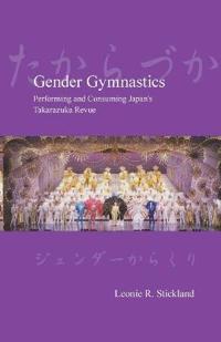 Gender Gymnastics: Performing and Consuming Japan's Takarazuka Revue