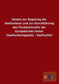 Gesetz Zur Regelung Der Seefischerei Und Zur Durchfuhrung Des Fischereirechts Der Europaischen Union (Seefischereigesetz - Seefischg)