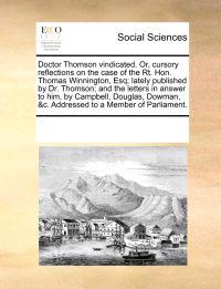 Doctor Thomson Vindicated. Or, Cursory Reflections on the Case of the Rt. Hon. Thomas Winnington, Esq; Lately Published by Dr. Thomson; And the Letters in Answer to Him, by Campbell, Douglas, Dowman, &C. Addressed to a Member of Parliament.