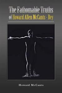 The Fathomabletruths of Howard Allen Mccants - Bey