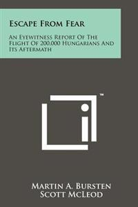 Escape from Fear: An Eyewitness Report of the Flight of 200,000 Hungarians and Its Aftermath