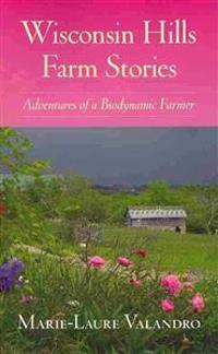 Wisconsin Hills Farm Stories: Adventures of a Biodynamic Farmer