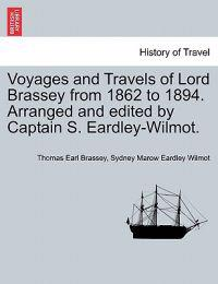 Voyages and Travels of Lord Brassey from 1862 to 1894. Arranged and Edited by Captain S. Eardley-Wilmot.
