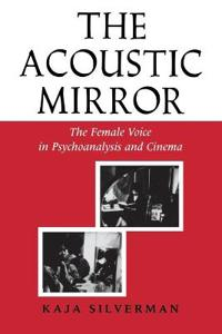 Acoustic Mirror: The Female Voice in Psychoanalysis and Cinema