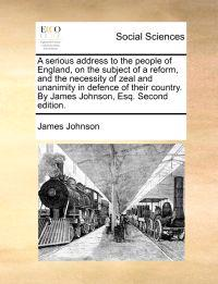 A Serious Address to the People of England, on the Subject of a Reform, and the Necessity of Zeal and Unanimity in Defence of Their Country. by James Johnson, Esq. Second Edition.