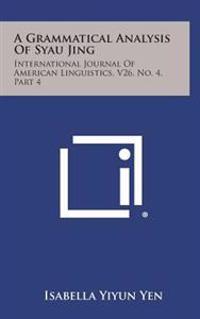 A Grammatical Analysis of Syau Jing: International Journal of American Linguistics, V26, No. 4, Part 4