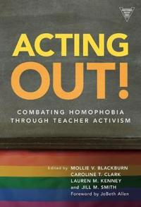 Acting Out: Combating Homophobia Through Teacher Activism