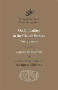 On Difficulties in the Church Fathers, Volume I: The Ambigua: Maximos the Confessor