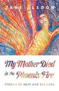 My Mother Died in the Phoenix Fire: Stories of Hope and Survival