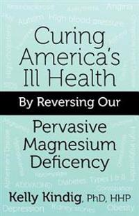 Curing America's Ill-Health by Reversing Our Widespread Magnesium Deficiency