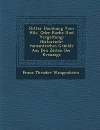 Ritter Homburg Vom Hils, Oder Rache Und Vergeltung: Historisch-romantisches Gem¿lde Aus Den Zeiten Der Kreuzz¿ge