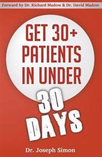 Get 30+ Patients in Under 30 Days: By Following Fast and Easy-To-Implement, Real-World Business-Savvy Techniques. Don't Let Your Competition Read This